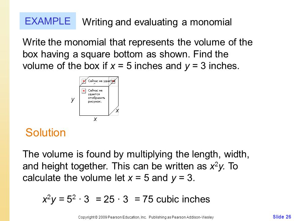 Slide 26 Copyright © 2009 Pearson Education, Inc. Publishing as Pearson Addison-Wesley EXAMPLE Solution Writing and evaluating a monomial Write the mo