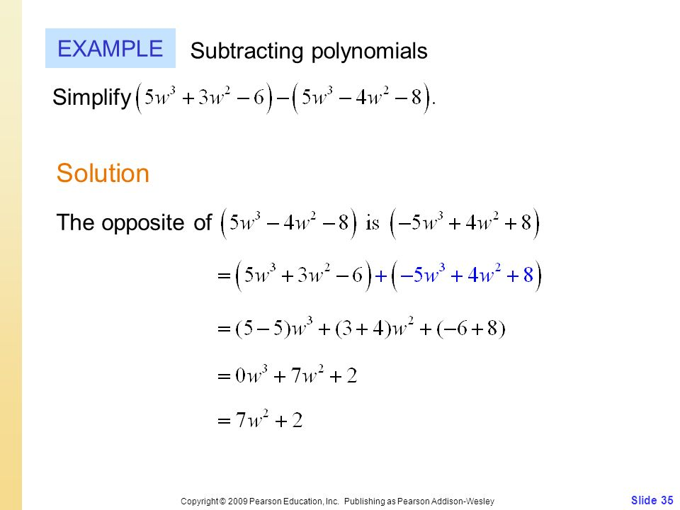 Slide 35 Copyright © 2009 Pearson Education, Inc. Publishing as Pearson Addison-Wesley EXAMPLE Solution Subtracting polynomials Simplify The opposite