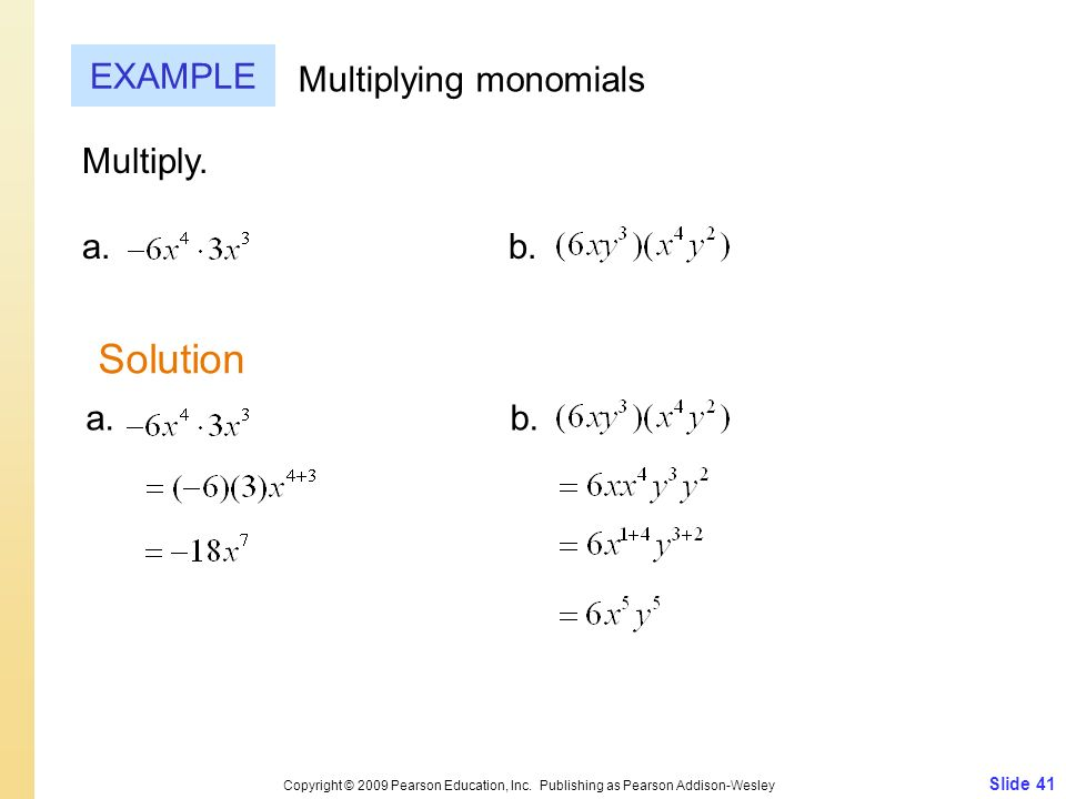 Slide 41 Copyright © 2009 Pearson Education, Inc. Publishing as Pearson Addison-Wesley EXAMPLE Multiplying monomials Multiply. a.b. Solution a.b.