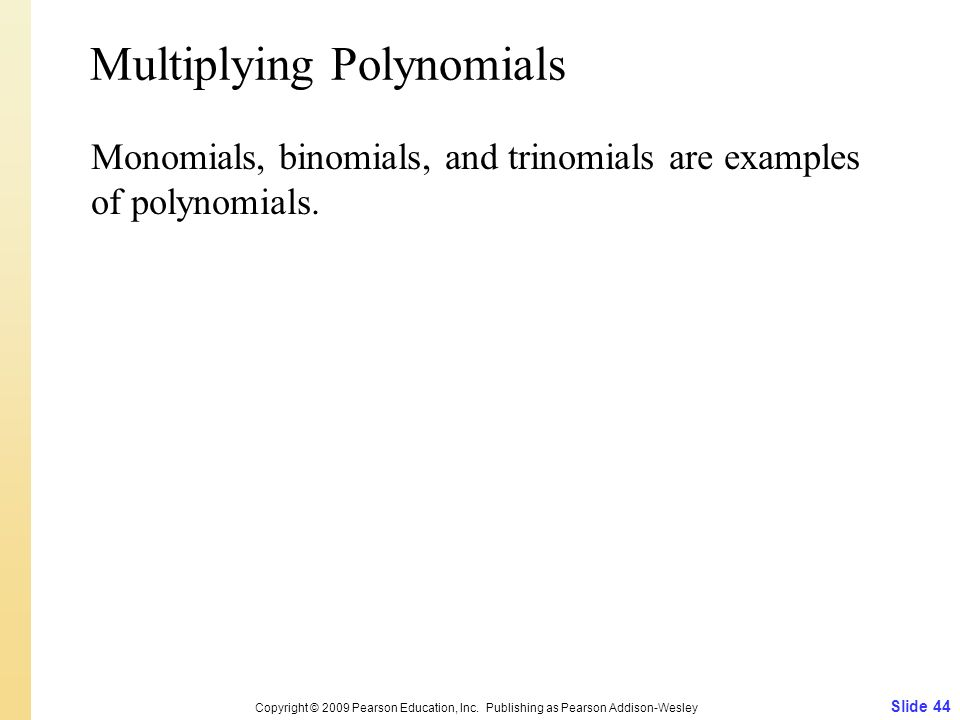Slide 44 Copyright © 2009 Pearson Education, Inc. Publishing as Pearson Addison-Wesley Multiplying Polynomials Monomials, binomials, and trinomials ar