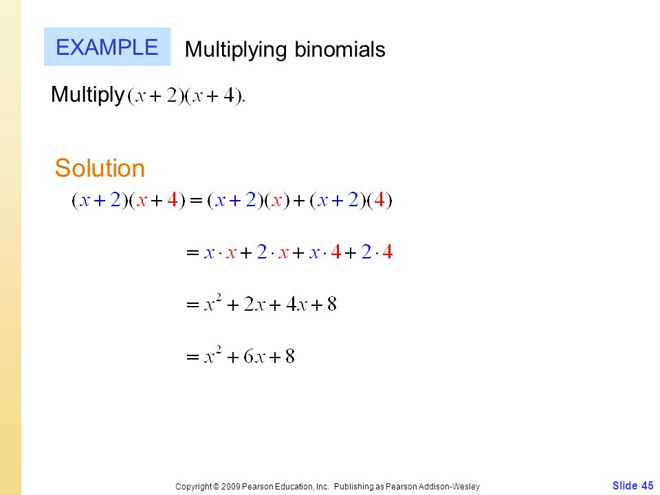 Slide 45 Copyright © 2009 Pearson Education, Inc. Publishing as Pearson Addison-Wesley EXAMPLE Solution Multiplying binomials Multiply