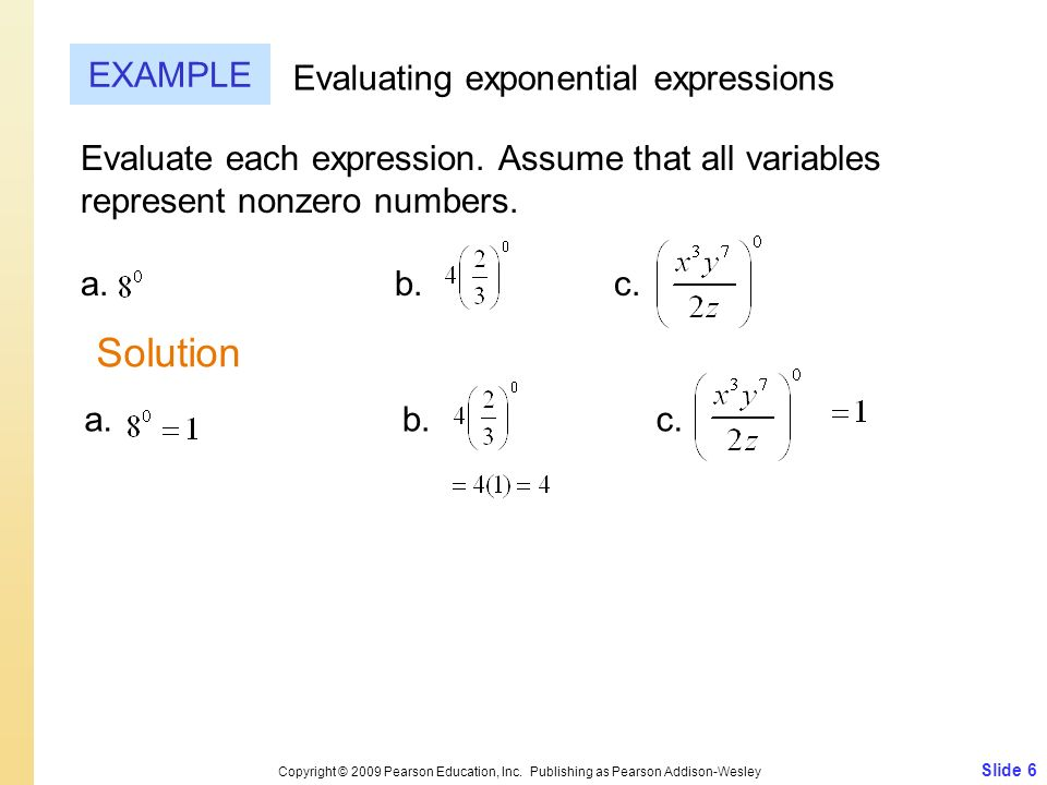 Slide 6 Copyright © 2009 Pearson Education, Inc. Publishing as Pearson Addison-Wesley EXAMPLE Evaluating exponential expressions Evaluate each express
