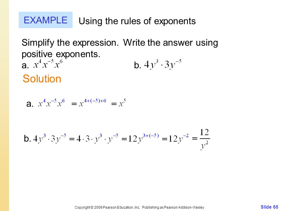 Simplify the expression. Write the answer using positive exponents. a. b. Slide 65 Copyright © 2009 Pearson Education, Inc. Publishing as Pearson Addi