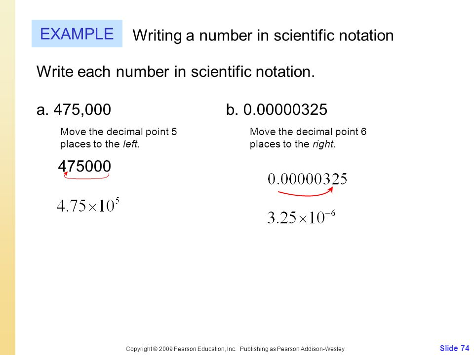 Write each number in scientific notation. a. 475,000b. 0.00000325 475000 Slide 74 Copyright © 2009 Pearson Education, Inc. Publishing as Pearson Addis
