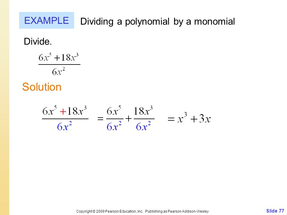 Slide 77 Copyright © 2009 Pearson Education, Inc. Publishing as Pearson Addison-Wesley EXAMPLE Solution Dividing a polynomial by a monomial Divide.