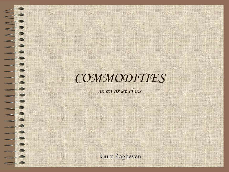 COMMODITIES as an asset class Guru Raghavan