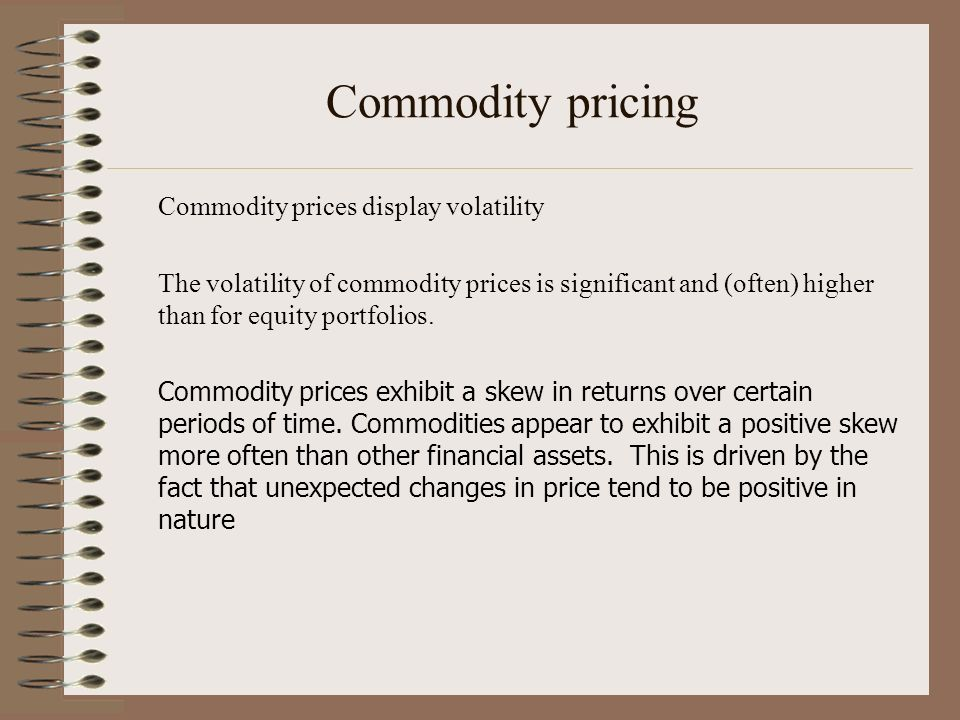 Commodity pricing Commodity prices display volatility The volatility of commodity prices is significant and (often) higher than for equity portfolios.