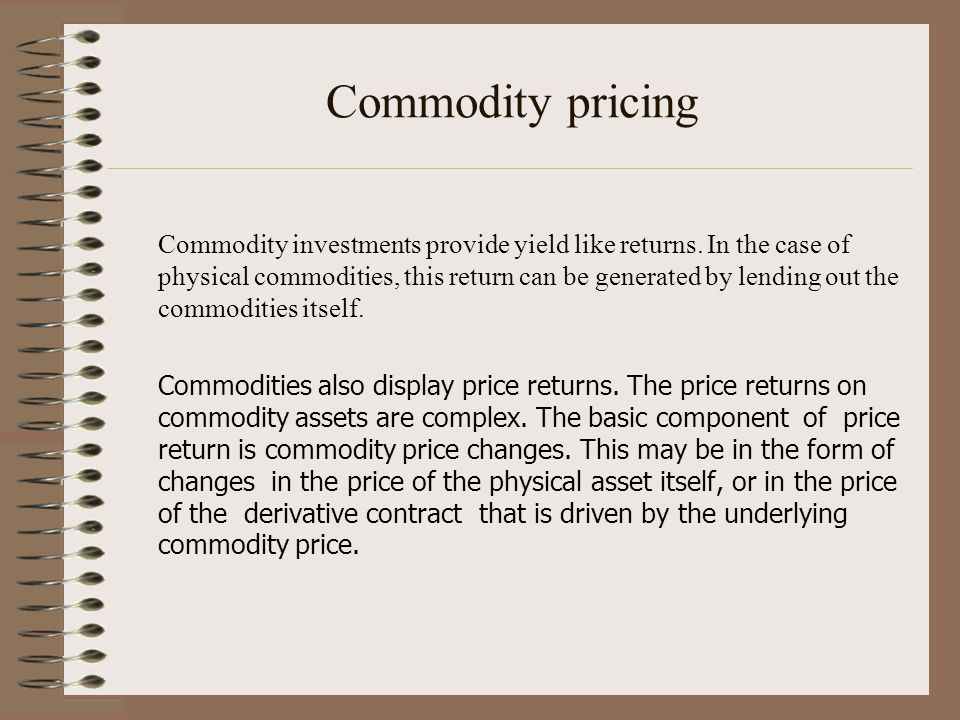 Commodity pricing Commodity investments provide yield like returns. In the case of physical commodities, this return can be generated by lending out t
