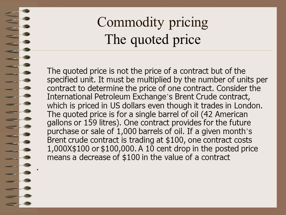 Commodity pricing The quoted price The quoted price is not the price of a contract but of the specified unit. It must be multiplied by the number of u