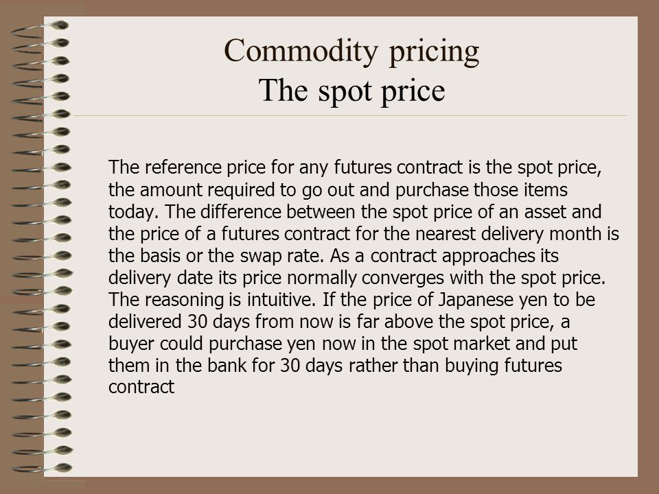 Commodity pricing The spot price The reference price for any futures contract is the spot price, the amount required to go out and purchase those item
