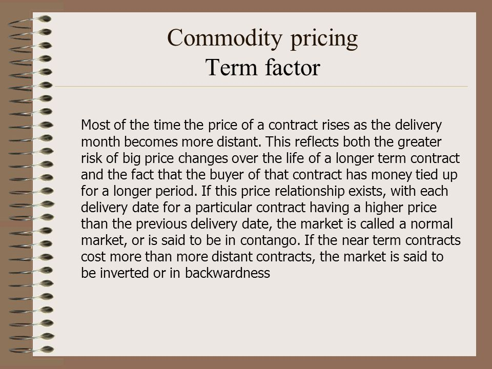 Commodity pricing Term factor Most of the time the price of a contract rises as the delivery month becomes more distant. This reflects both the greate