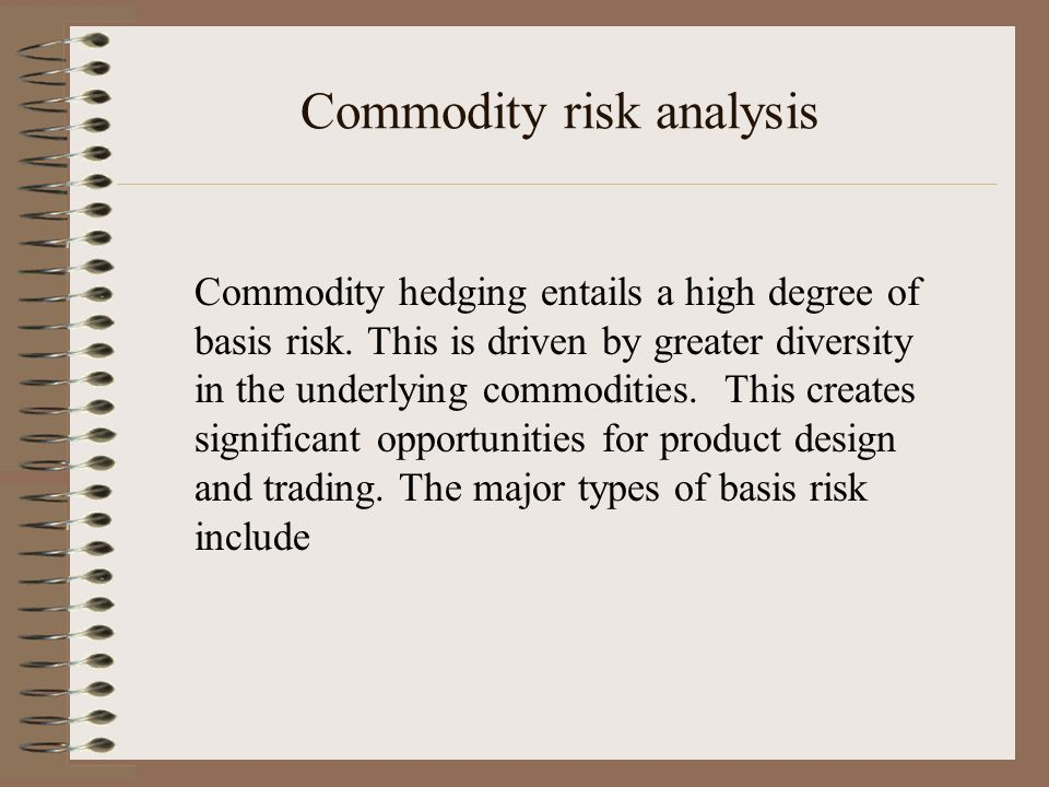 Commodity risk analysis Commodity hedging entails a high degree of basis risk. This is driven by greater diversity in the underlying commodities. This