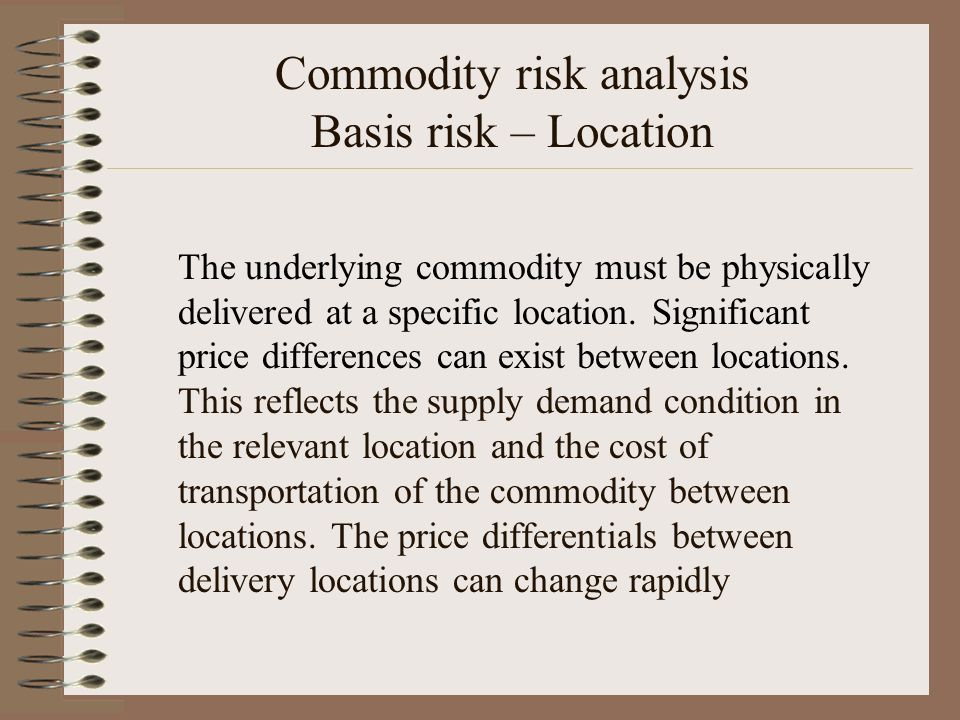 Commodity risk analysis Basis risk – Location The underlying commodity must be physically delivered at a specific location. Significant price differen