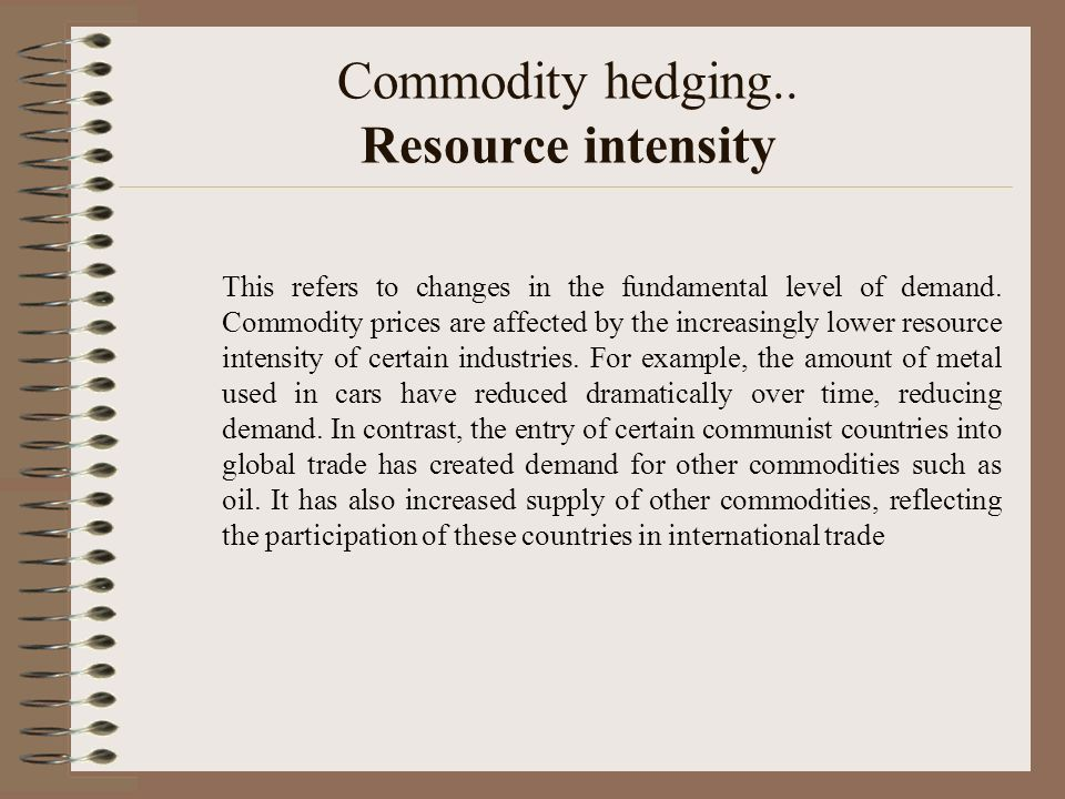 Commodity hedging.. Resource intensity This refers to changes in the fundamental level of demand. Commodity prices are affected by the increasingly lo
