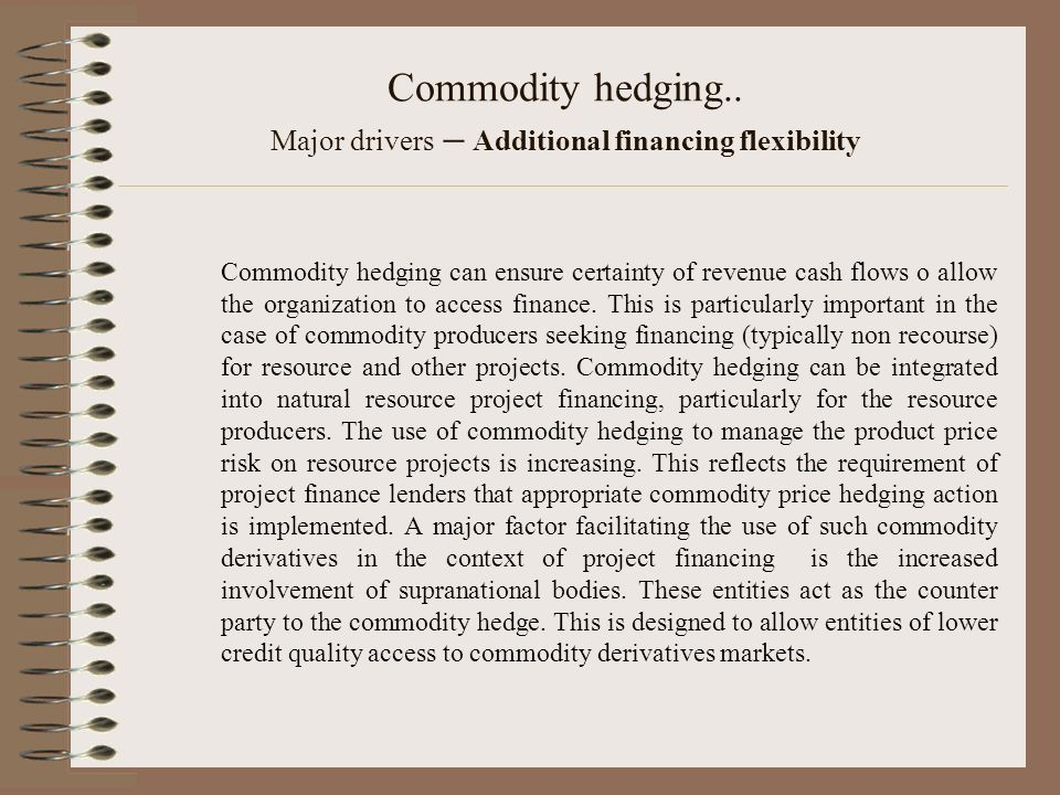 Commodity hedging.. Major drivers – Additional financing flexibility Commodity hedging can ensure certainty of revenue cash flows o allow the organiza