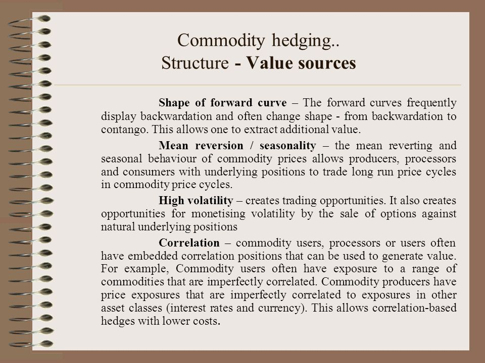 Commodity hedging.. Structure - Value sources Shape of forward curve – The forward curves frequently display backwardation and often change shape - fr