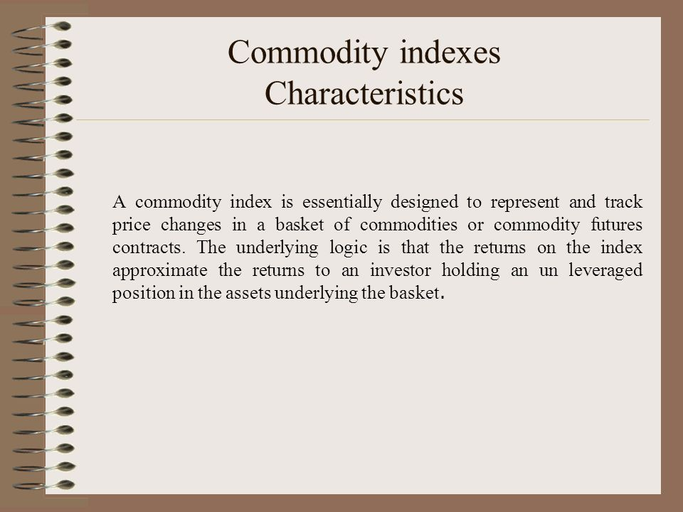 Commodity indexes Characteristics A commodity index is essentially designed to represent and track price changes in a basket of commodities or commodi