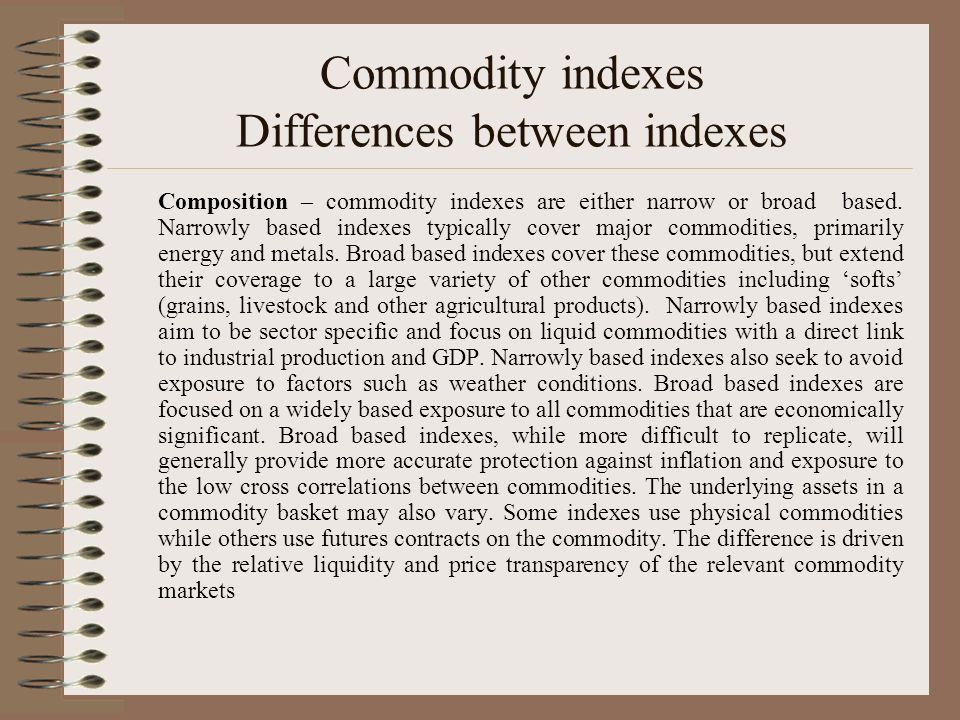 Commodity indexes Differences between indexes Composition – commodity indexes are either narrow or broad based. Narrowly based indexes typically cover