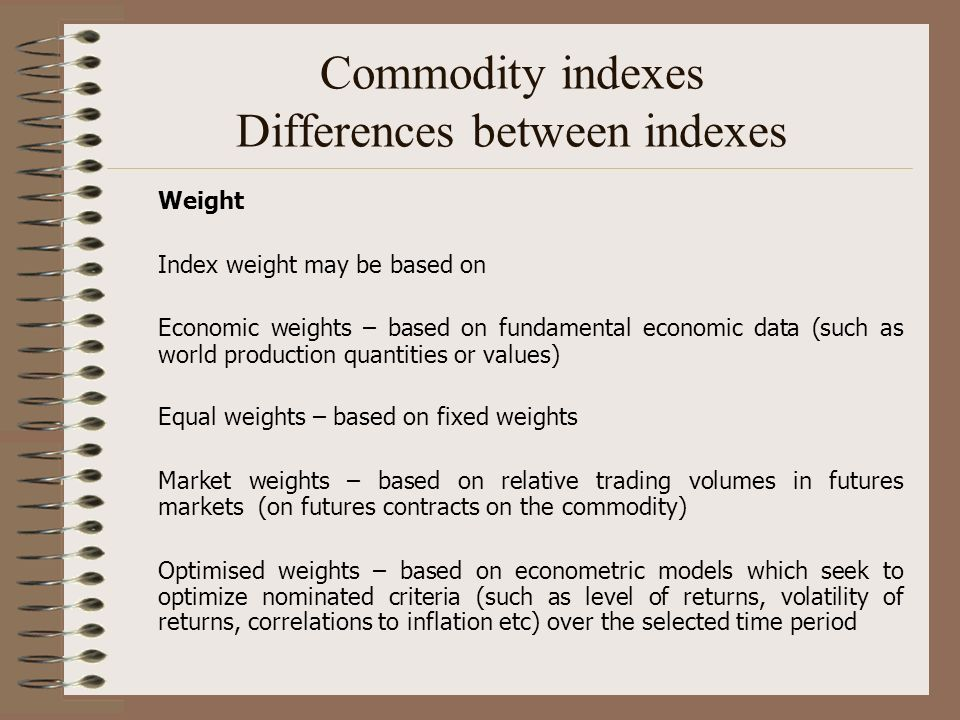 Commodity indexes Differences between indexes Weight Index weight may be based on Economic weights – based on fundamental economic data (such as world