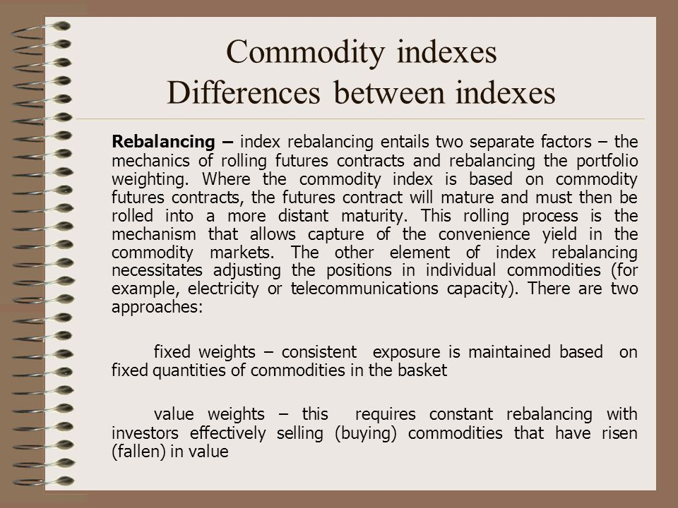 Commodity indexes Differences between indexes Rebalancing – index rebalancing entails two separate factors – the mechanics of rolling futures contract