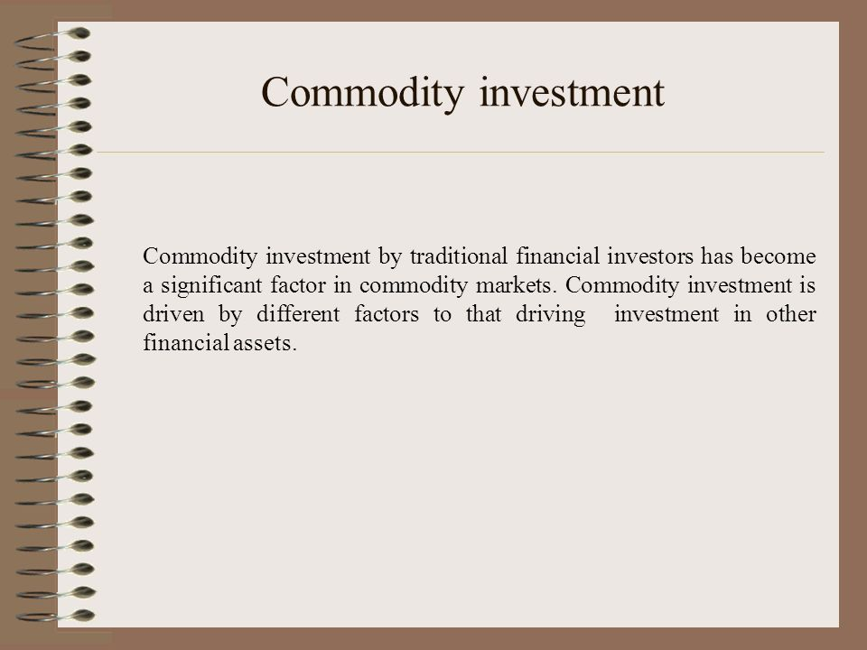 Commodity investment Commodity investment by traditional financial investors has become a significant factor in commodity markets. Commodity investmen