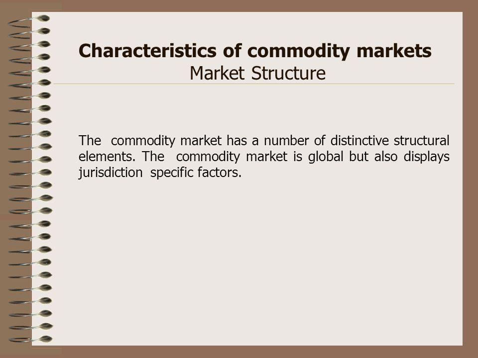 Characteristics of commodity markets Market Structure The commodity market has a number of distinctive structural elements. The commodity market is gl