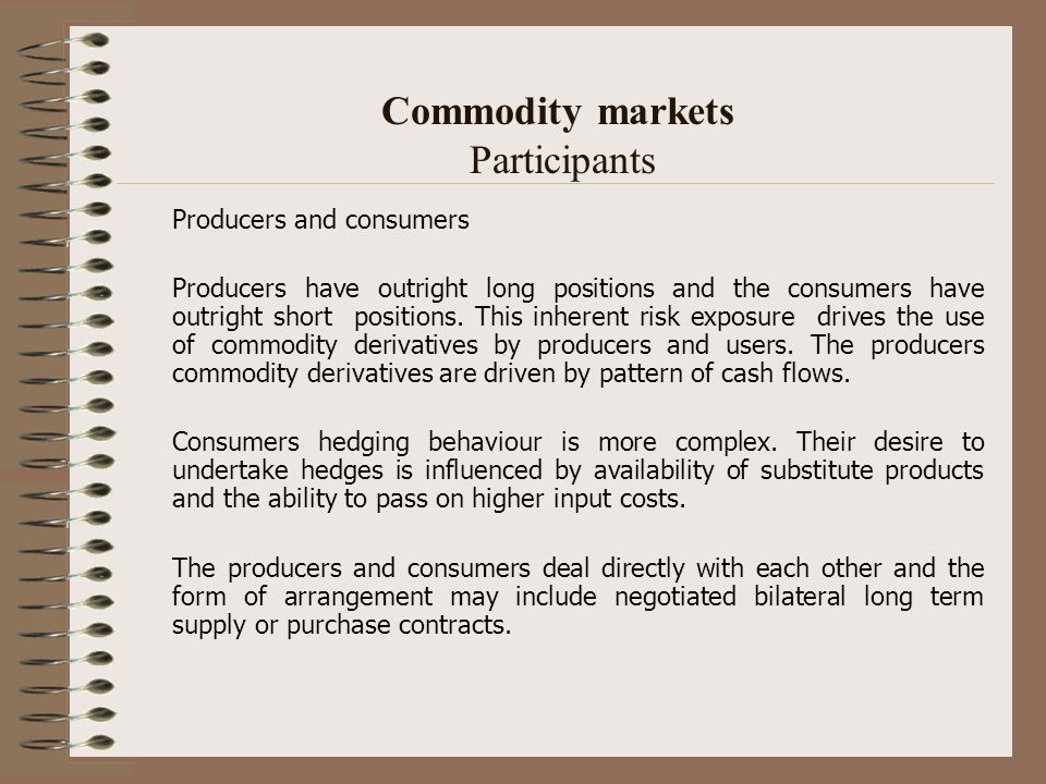 Commodity markets Participants Producers and consumers Producers have outright long positions and the consumers have outright short positions. This in