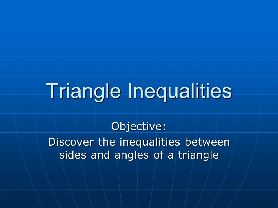 Triangle Inequalities Objective: Discover the inequalities between sides and angles of a triangle