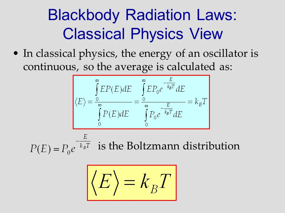 In classical physics, the energy of an oscillator is continuous, so the average is calculated as: is the Boltzmann distribution