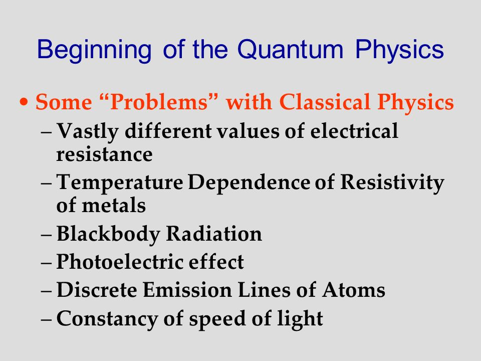 Beginning of the Quantum Physics Some Problems with Classical Physics –Vastly different values of electrical resistance –Temperature Dependence of Res