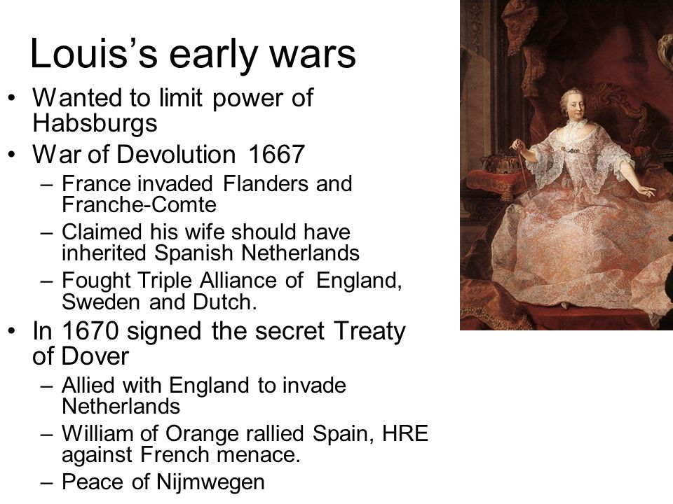 Louiss early wars Wanted to limit power of Habsburgs War of Devolution 1667 –France invaded Flanders and Franche-Comte –Claimed his wife should have i