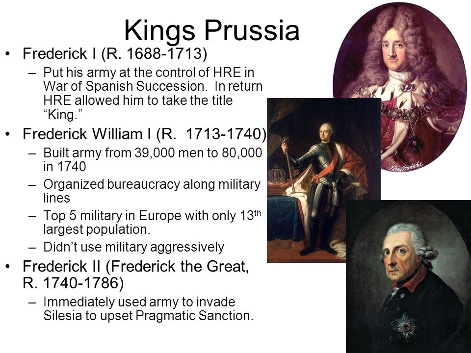 Kings Prussia Frederick I (R. 1688-1713) –Put his army at the control of HRE in War of Spanish Succession. In return HRE allowed him to take the title