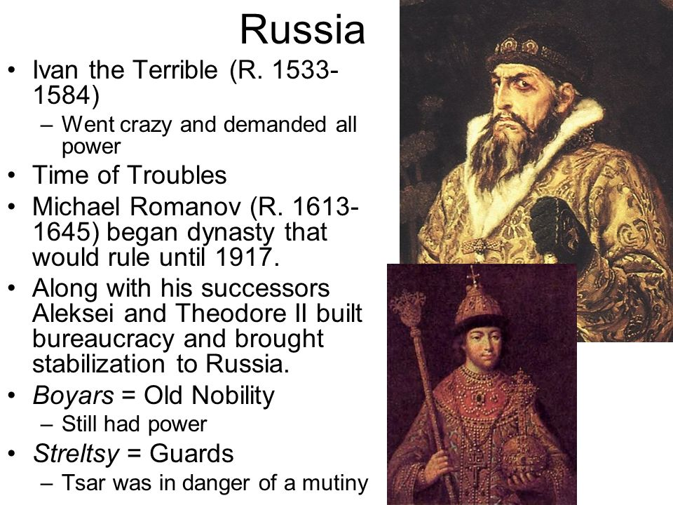 Russia Ivan the Terrible (R. 1533- 1584) –Went crazy and demanded all power Time of Troubles Michael Romanov (R. 1613- 1645) began dynasty that would