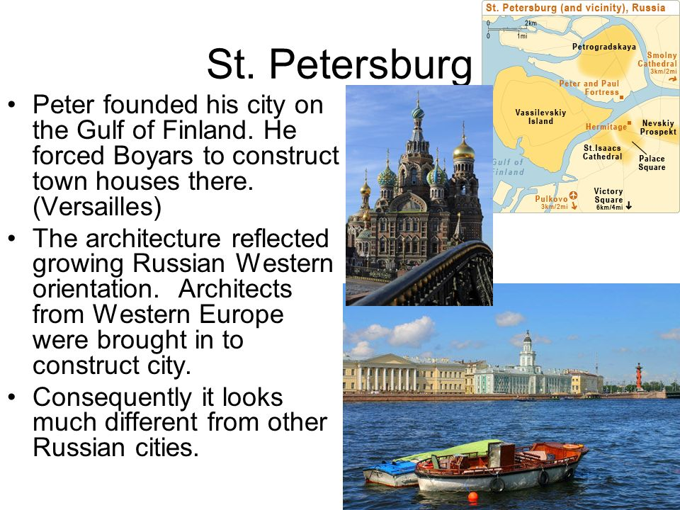 St. Petersburg Peter founded his city on the Gulf of Finland. He forced Boyars to construct town houses there. (Versailles) The architecture reflected