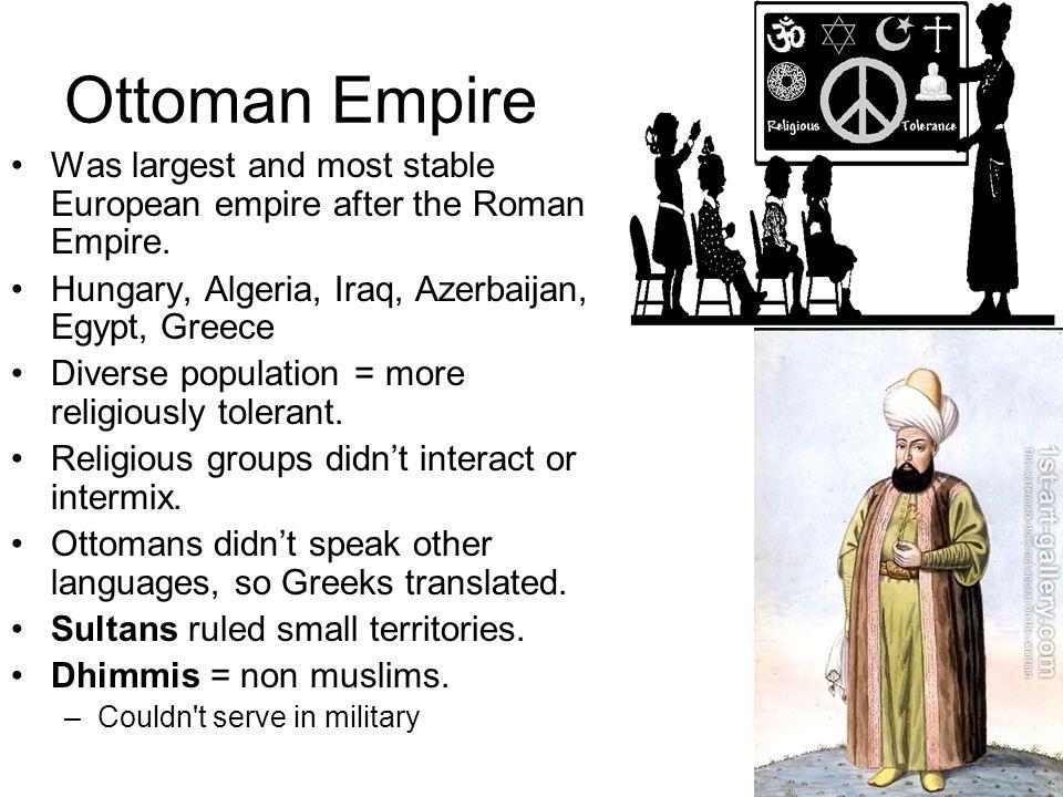 Ottoman Empire Was largest and most stable European empire after the Roman Empire. Hungary, Algeria, Iraq, Azerbaijan, Egypt, Greece Diverse populatio