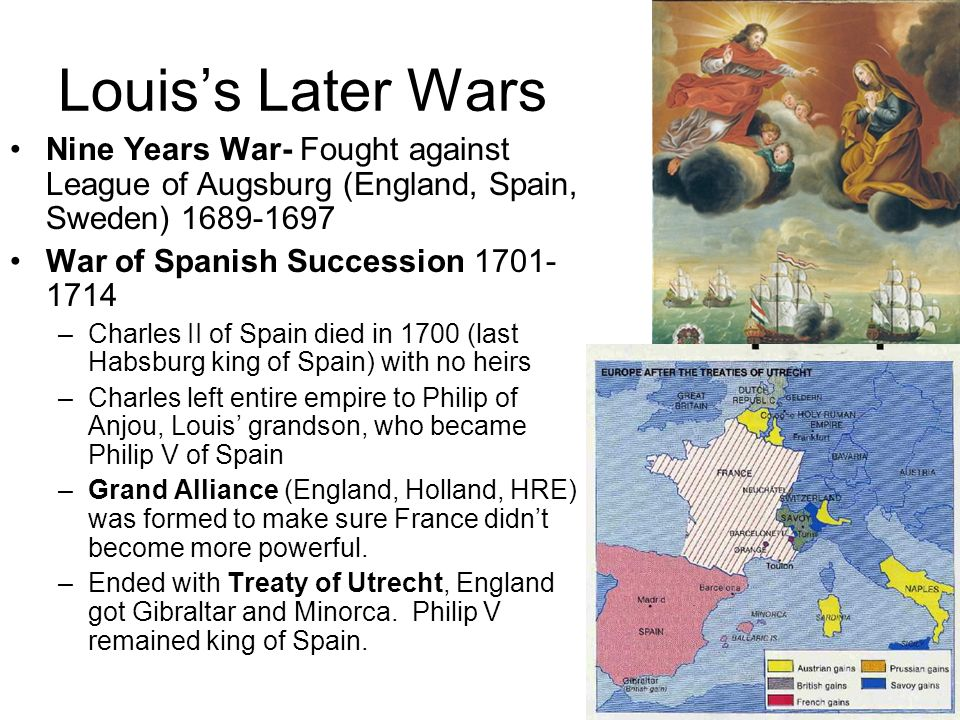 Louiss Later Wars Nine Years War- Fought against League of Augsburg (England, Spain, Sweden) 1689-1697 War of Spanish Succession 1701- 1714 –Charles I