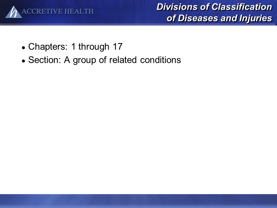 Divisions of Classification of Diseases and Injuries Chapters: 1 through 17 Section: A group of related conditions