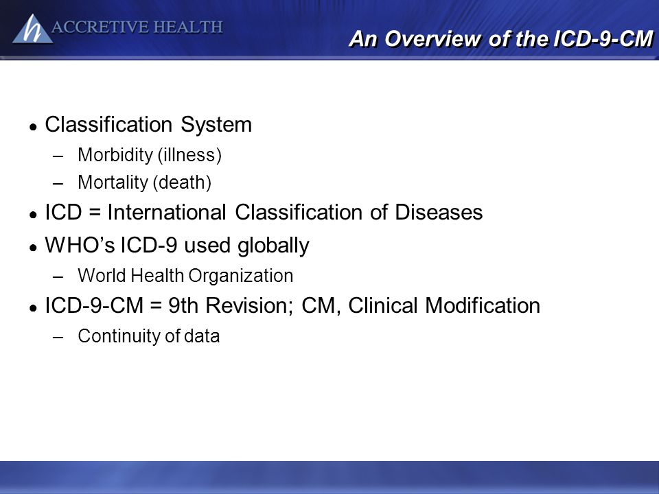 An Overview of the ICD-9-CM Classification System –Morbidity (illness) –Mortality (death) ICD = International Classification of Diseases WHOs ICD-9 us
