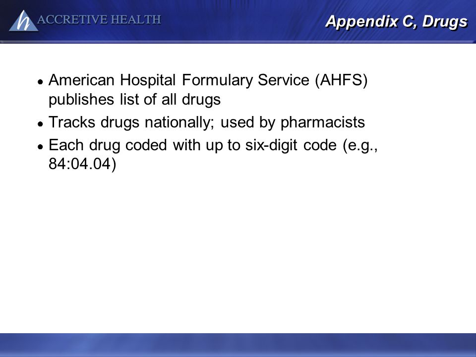 Appendix C, Drugs American Hospital Formulary Service (AHFS) publishes list of all drugs Tracks drugs nationally; used by pharmacists Each drug coded