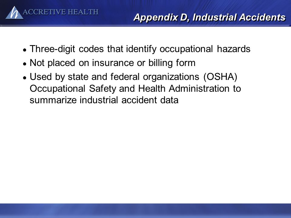 Appendix D, Industrial Accidents Three-digit codes that identify occupational hazards Not placed on insurance or billing form Used by state and federa