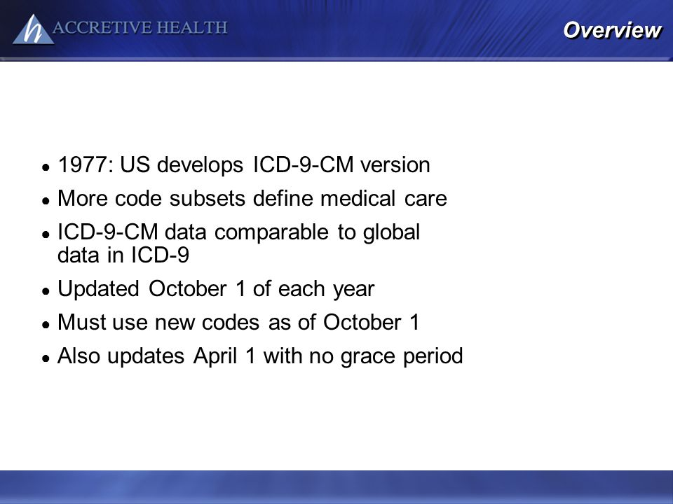 Overview 1977: US develops ICD-9-CM version More code subsets define medical care ICD-9-CM data comparable to global data in ICD-9 Updated October 1 o