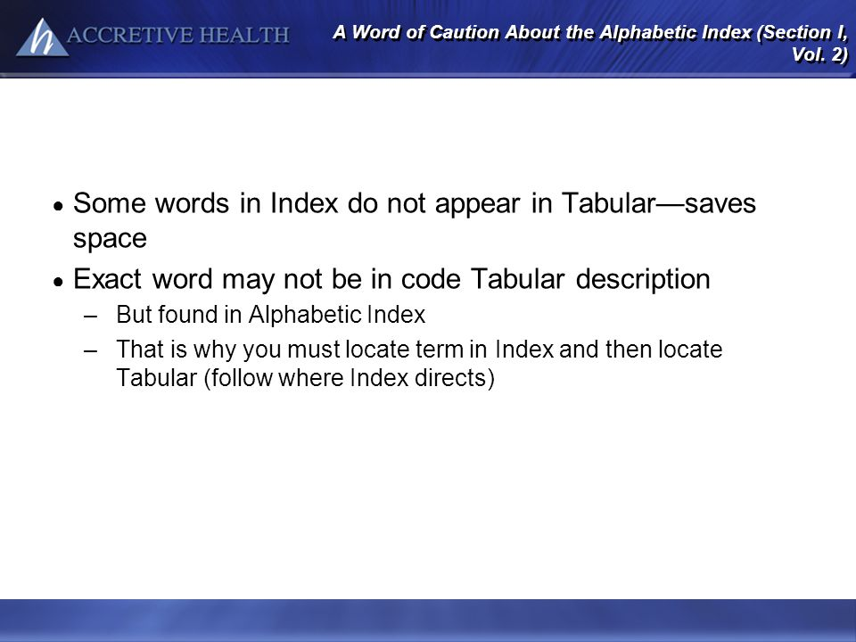 A Word of Caution About the Alphabetic Index (Section I, Vol. 2) Some words in Index do not appear in Tabularsaves space Exact word may not be in code