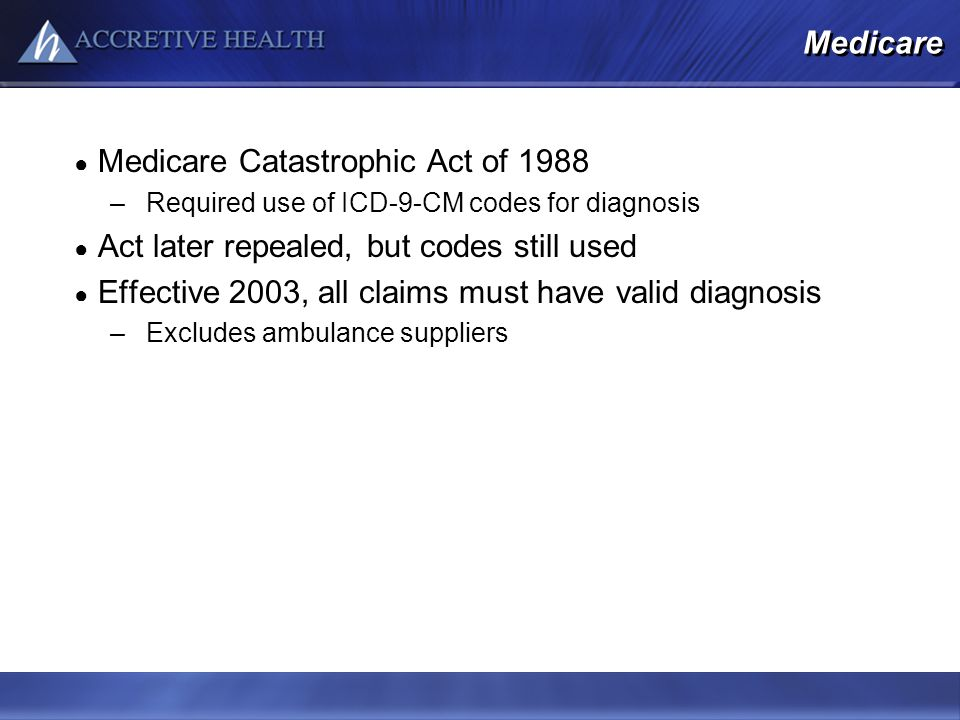 Medicare Medicare Catastrophic Act of 1988 –Required use of ICD-9-CM codes for diagnosis Act later repealed, but codes still used Effective 2003, all