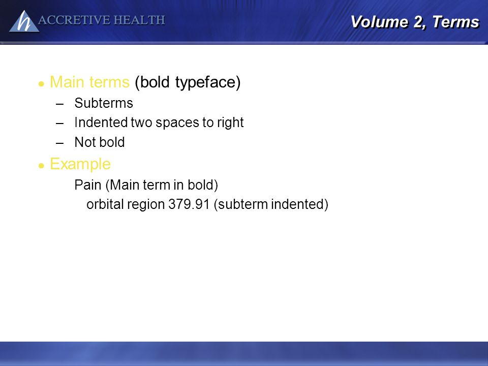 Volume 2, Terms Main terms (bold typeface) –Subterms –Indented two spaces to right –Not bold Example Pain (Main term in bold) orbital region 379.91 (s