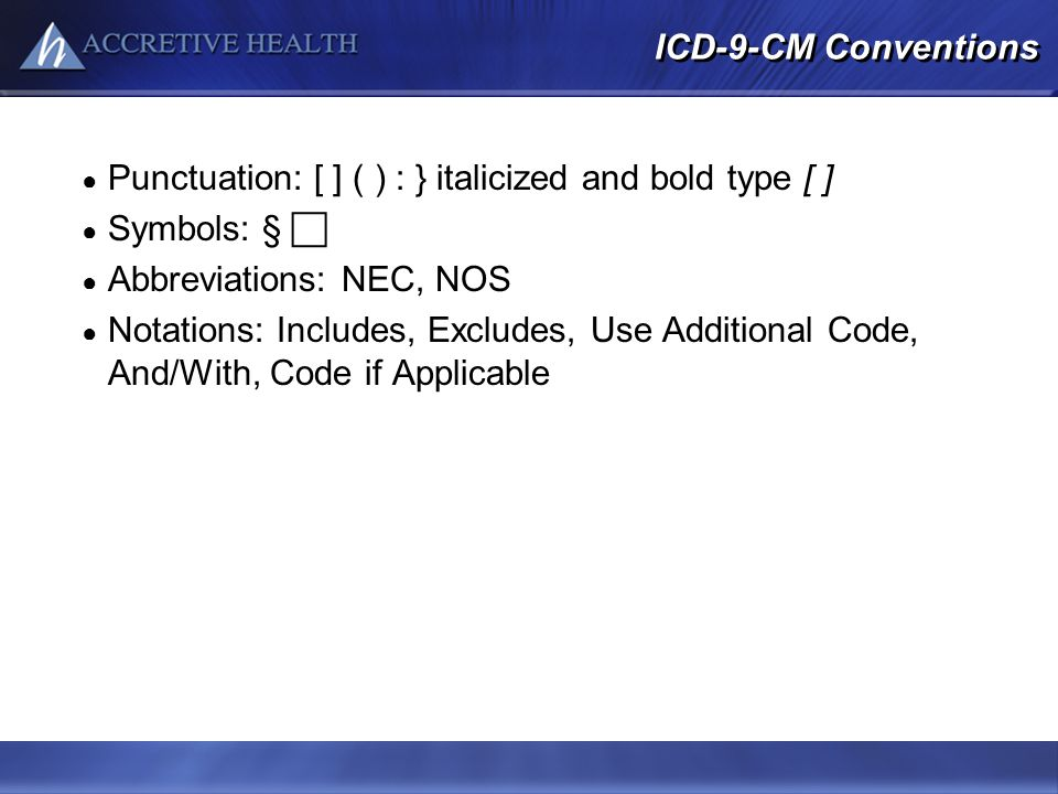 ICD-9-CM Conventions Punctuation: [ ] ( ) : } italicized and bold type [ ] Symbols: § Abbreviations: NEC, NOS Notations: Includes, Excludes, Use Addit