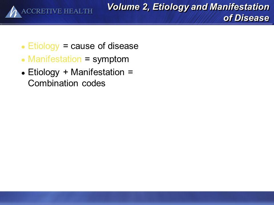 Volume 2, Etiology and Manifestation of Disease Etiology = cause of disease Manifestation = symptom Etiology + Manifestation = Combination codes