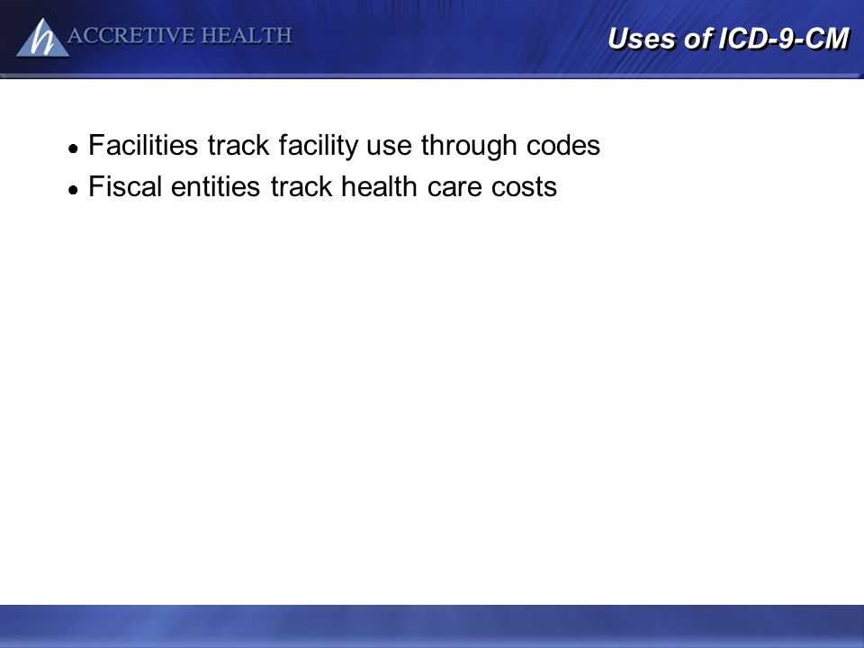 Uses of ICD-9-CM Facilities track facility use through codes Fiscal entities track health care costs