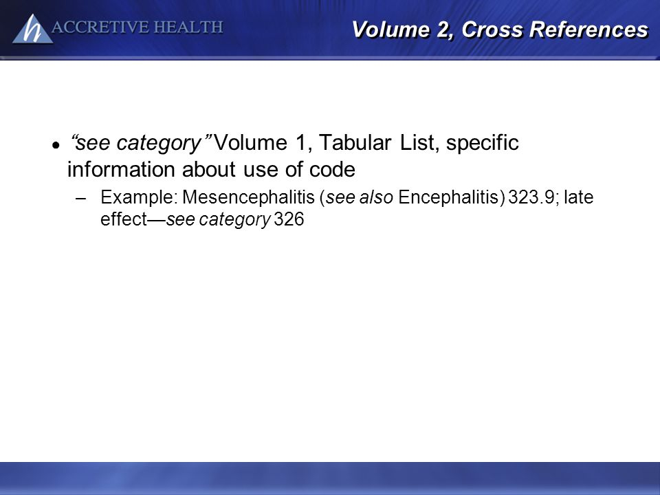Volume 2, Cross References see category Volume 1, Tabular List, specific information about use of code –Example: Mesencephalitis (see also Encephaliti