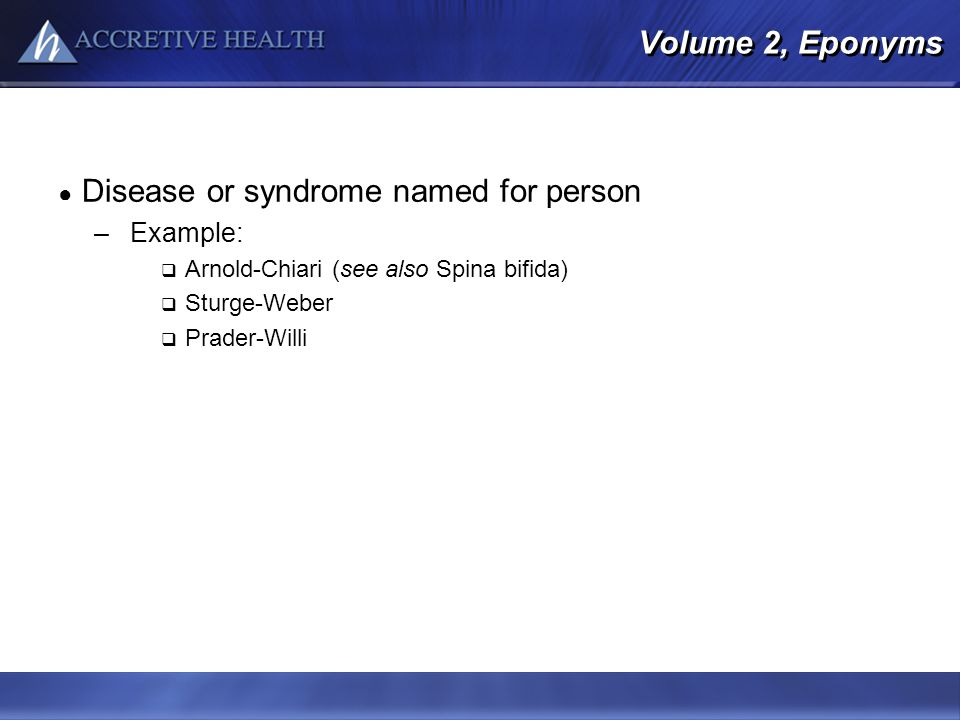 Volume 2, Eponyms Disease or syndrome named for person –Example: Arnold-Chiari (see also Spina bifida) Sturge-Weber Prader-Willi