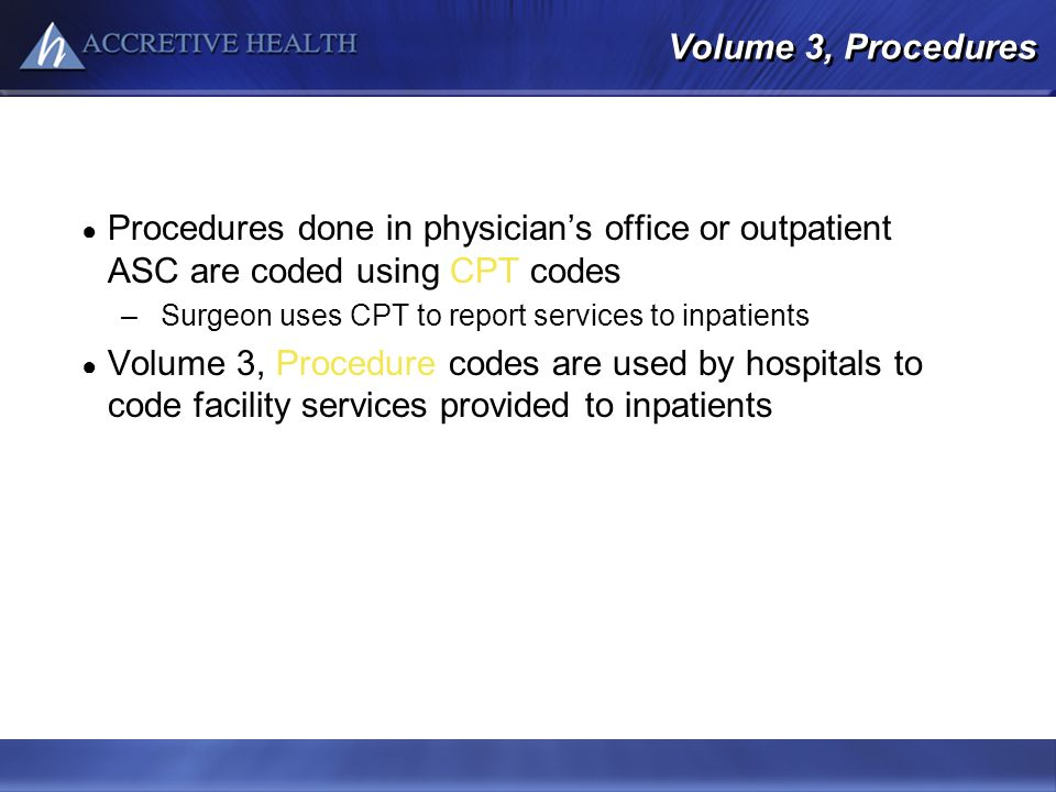 Volume 3, Procedures Procedures done in physicians office or outpatient ASC are coded using CPT codes –Surgeon uses CPT to report services to inpatien